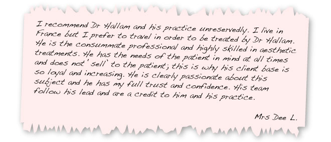 I recommend Dr Hallam and his practice unreservedly. I live in France but I prefer to travel in order to be treated by Dr Hallam. He is the consummate professional and highly skilled in aesthetic treatments. He has the needs of the patient in mind at all times and does not 'sell' to the patient; this is why his client base is so loyal and increasing. He is clearly passionate about this subject and he has my full trust and confidence. His team follow his lead and are a credit to him and his practice. Mrs Dee L.